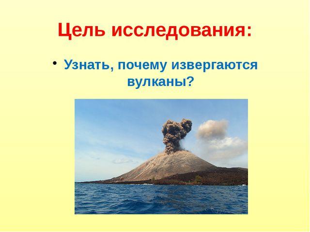 Цель исследования: Узнать, почему извергаются вулканы?