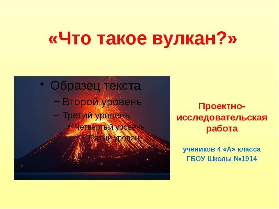 «Что такое вулкан?» Проектно-исследовательская работа учеников 4 «А» класса...