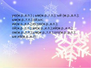 ую(ж.р.,в.п.) ; ым(м.р.,т.п.); ый (м.р.,в.п.); ым(м.р.,т.п.);ой;ых; ий(м.р.,в