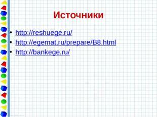 Источники http://reshuege.ru/ http://egemat.ru/prepare/B8.html http://bankege