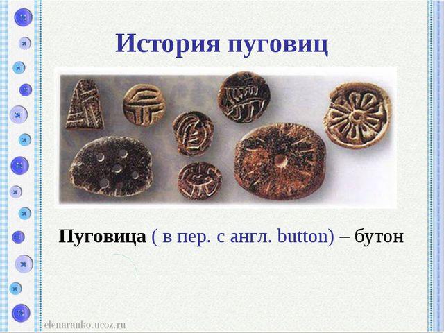 История пуговиц Пуговица ( в пер. с англ. button) – бутон