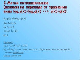log3(5x+3)=log3(7x+5), 5x+3=7x+5, 5x-7x=5-3, -2x=2, |: (-2) x=-1 Проверка: lo