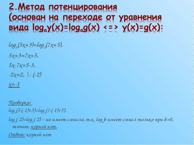log3(5x+3)=log3(7x+5), 5x+3=7x+5, 5x-7x=5-3, -2x=2, |: (-2) x=-1 Проверка: lo...