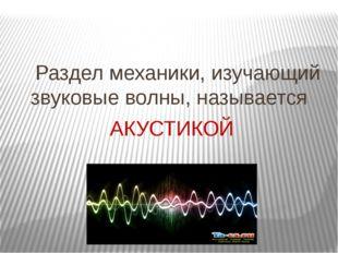 Раздел механики, изучающий звуковые волны, называется АКУСТИКОЙ