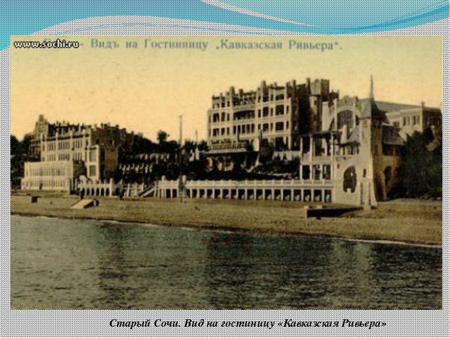 Старый Сочи. Вид на гостиницу «Кавказская Ривьера» В июне 1909 года открывает...