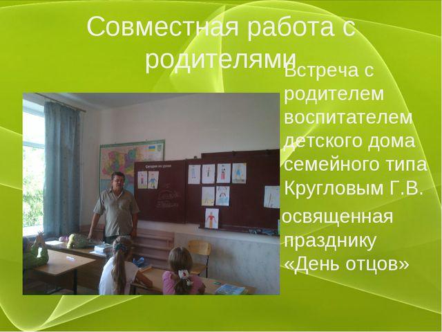 Совместная работа с родителями Встреча с родителем воспитателем детского дома...