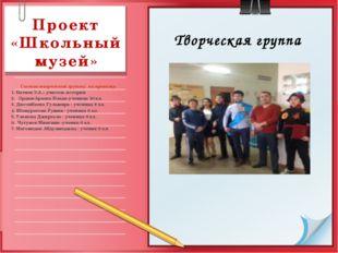 Проект «Школьный музей»  Состав творческой группы  по проекту:  1. Батяев Э
