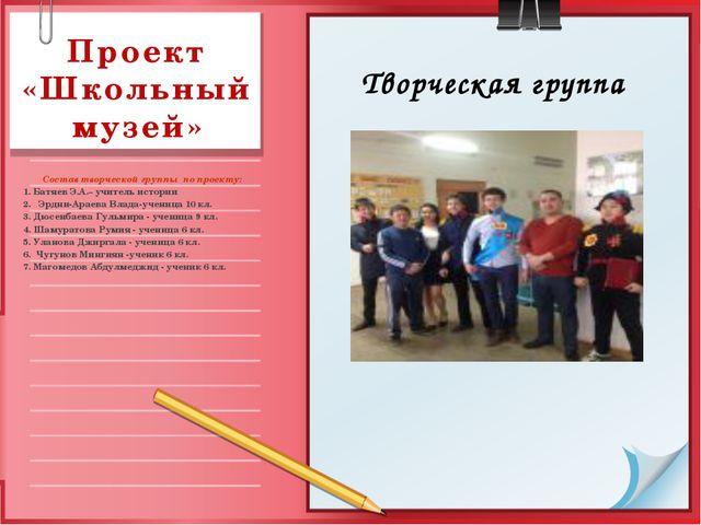 Проект «Школьный музей»  Состав творческой группы  по проекту:  1. Батяев Э...