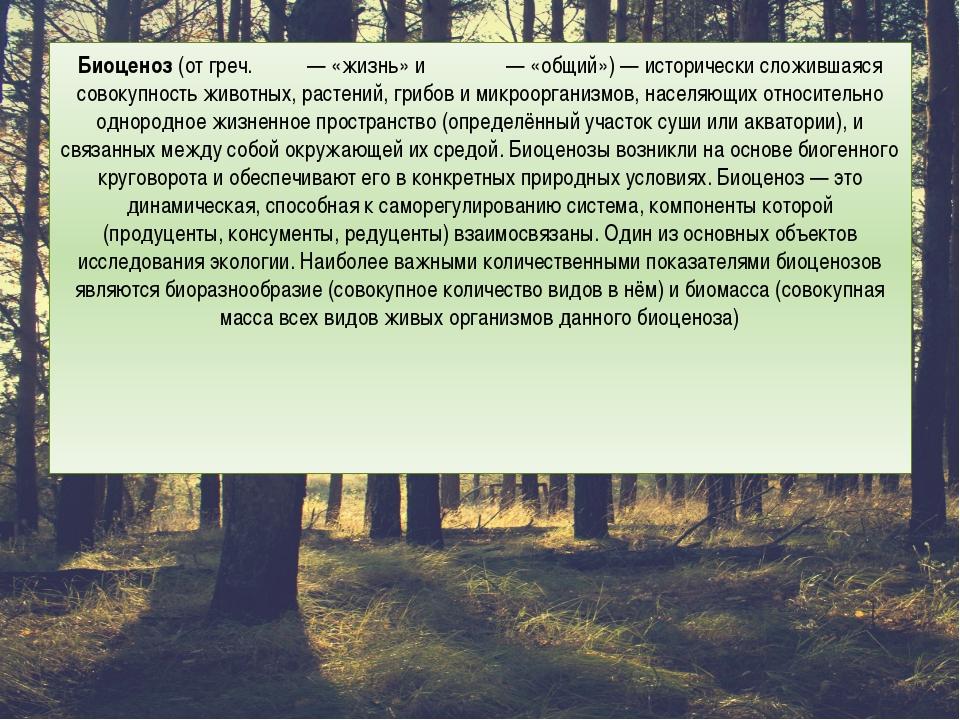 Биоценоз(отгреч.βίος— «жизнь» иκοινός— «общий»)— исторически сложивша...