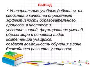 Универсальные учебные действия, их свойства и качества определяют эффективнос