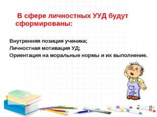 В сфере личностных УУД будут сформированы: Внутренняя позиция ученика; Лично