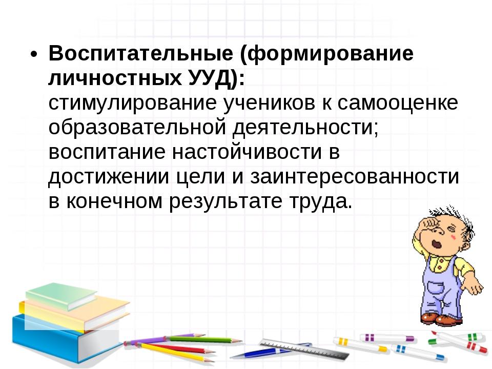 Воспитательные (формирование личностных УУД): стимулирование учеников к самоо...