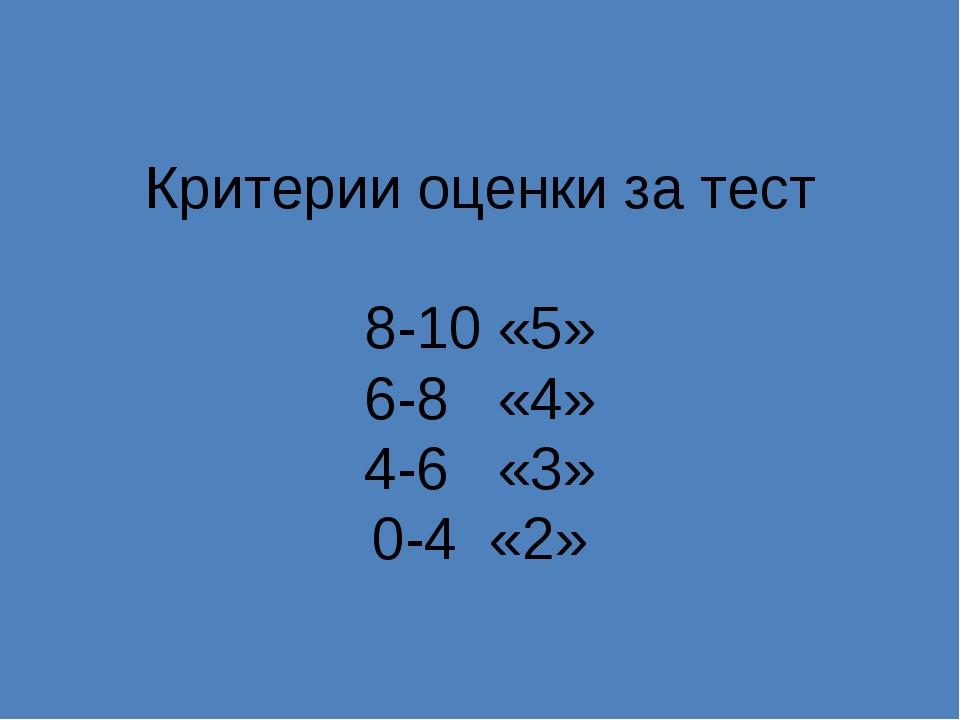 Критерии оценки за тест 8-10 «5» 6-8 «4» 4-6 «3» 0-4 «2»