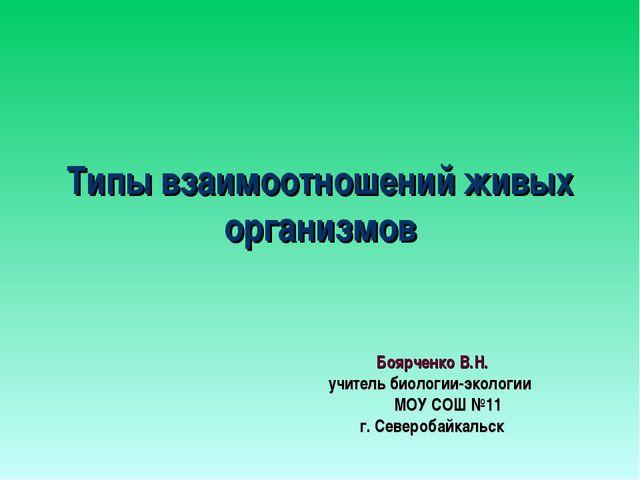 Типы взаимоотношений живых организмов Боярченко В.Н. учитель биологии-эколог...