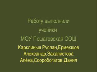 Работу выполнили ученики МОУ Пошатовская ООШ Карклиньш Руслан,Ермекшов Алекс