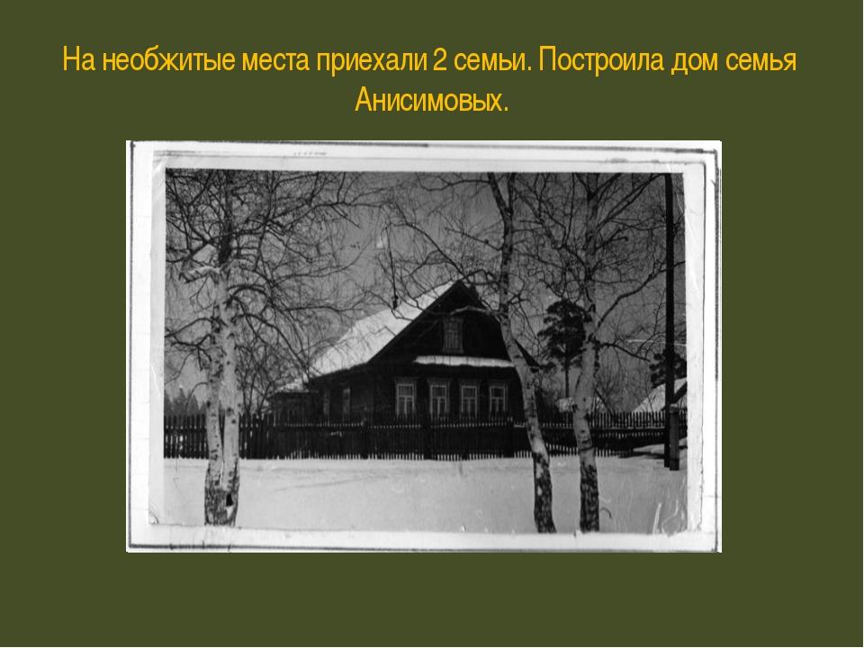 На необжитые места приехали 2 семьи. Построила дом семья Анисимовых.