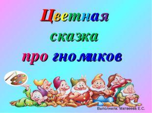 Цветная сказка про гномиков Выполнила: Матвеева Е.С.
