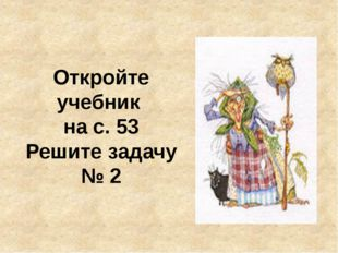 Откройте учебник на с. 53 Решите задачу № 2