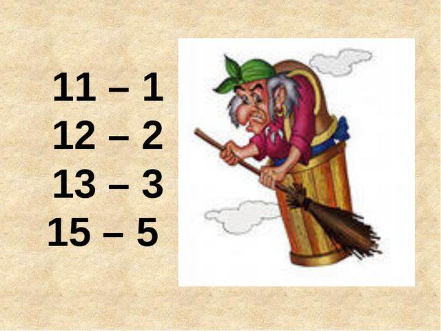 11 – 1 12 – 2 13 – 3 15 – 5