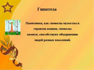 Гипотеза Памятники,как символымужества и героизма воинов, символы памяти,с
