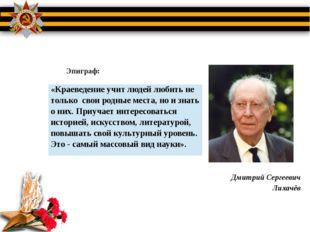 Дмитрий Сергеевич Лихачёв Эпиграф: «Краеведение учит людей любить не толь