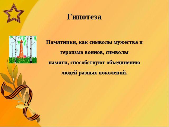Гипотеза Памятники,как символымужества и героизма воинов, символы памяти,с...