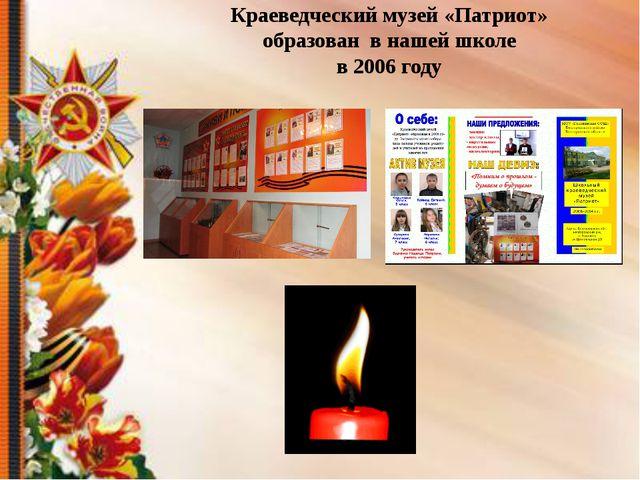 Краеведческий музей «Патриот» образован в нашей школе в 2006 году  1.Чество...