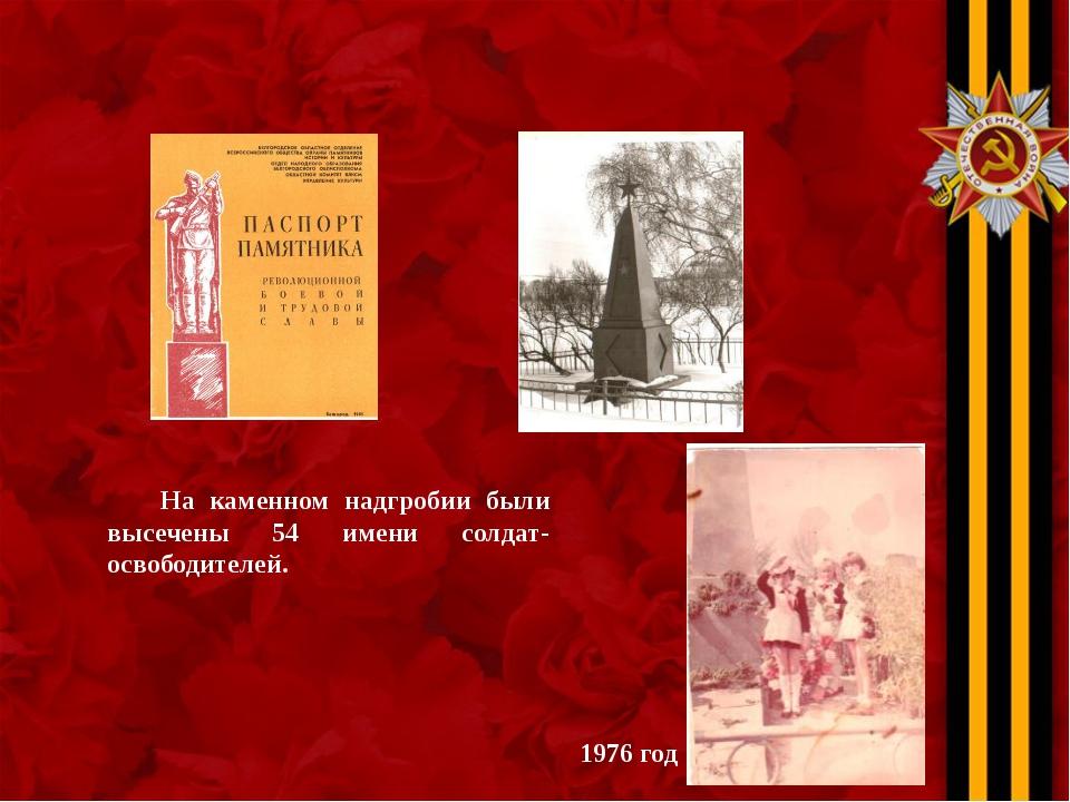 На каменном надгробии были высечены 54 имени солдат-освободителей. 1976 год