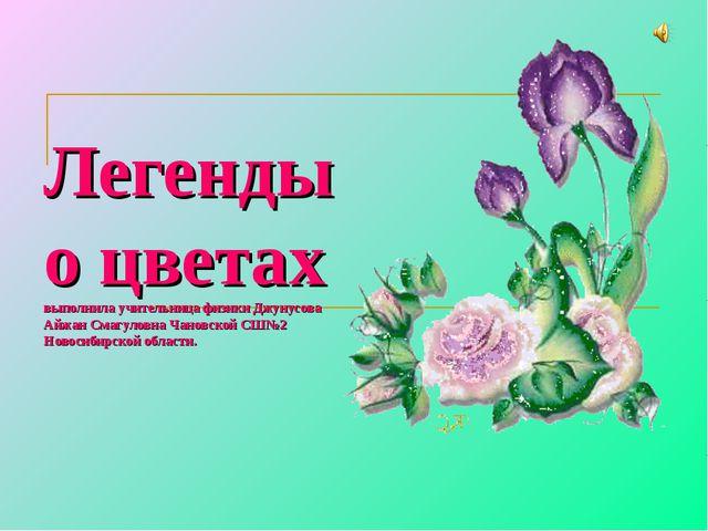 Легенды о цветах выполнила учительница физики Джунусова Айжан Смагуловна Чано...