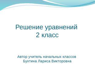 Решение уравнений  2 класс    Автор учитель начальных классов  Бухтина Лариса