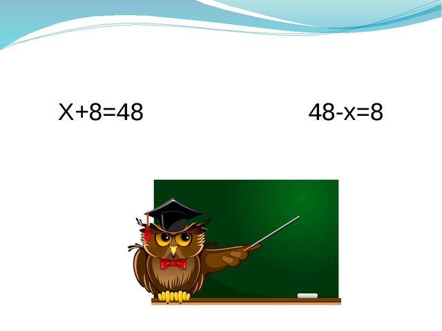 Х+8=48                        48-х=8 Х+8=48                        48-х=8