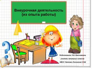 Внеурочная деятельность (из опыта работы) Подготовила: Л.В. Ветчинкина, учите