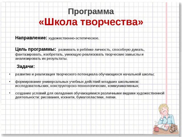 Программа «Школа творчества» Направление: художественно-эстетическое. Цель пр...