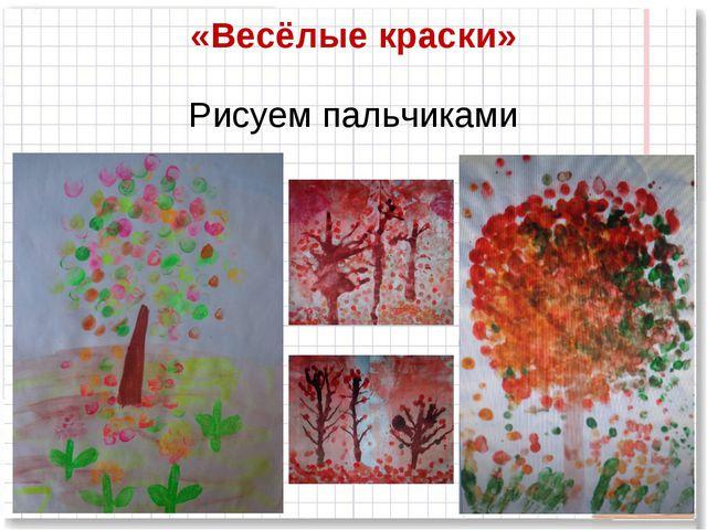 «Весёлые краски» Рисуем пальчиками