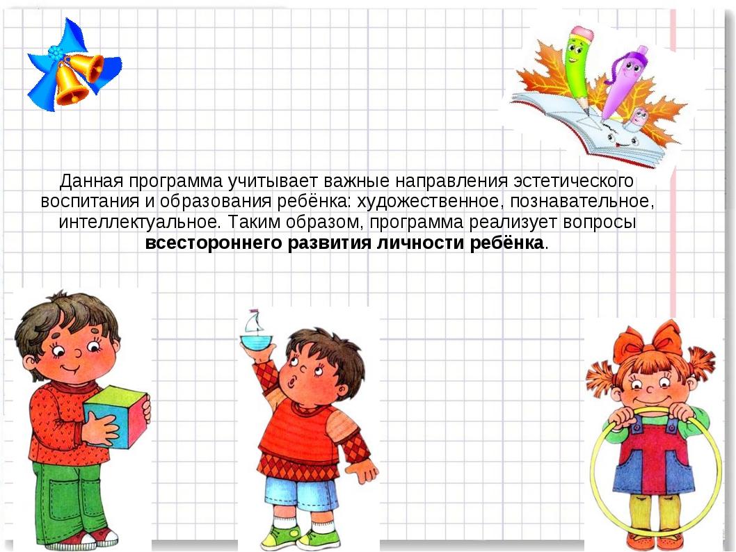 Данная программа учитывает важные направления эстетического воспитания и обра...