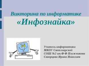 Викторина по информатике «Инфознайка» Учитель информатики МКОУ Светлоярской С