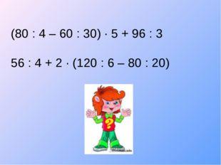 (80 : 4 – 60 : 30) ∙ 5 + 96 : 3 56 : 4 + 2 ∙ (120 : 6 – 80 : 20)