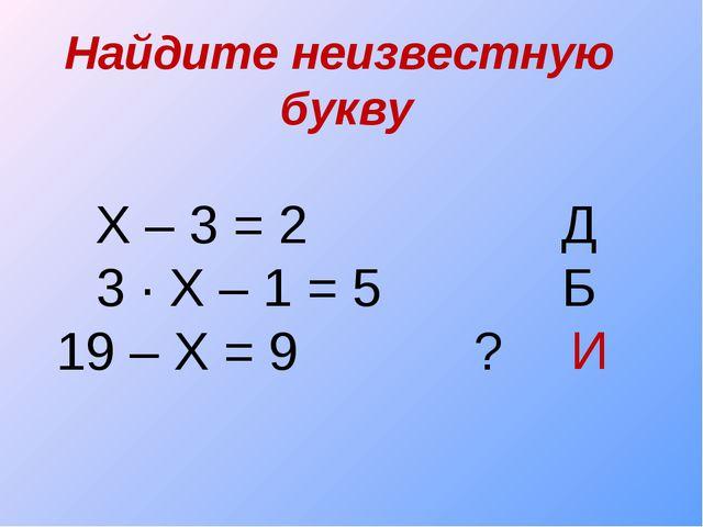 Найдите неизвестную букву Х – 3 = 2  Д 3 ∙ Х – 1 = 5 Б 19 – Х = 9 ? И