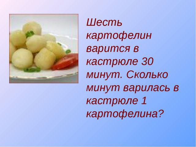 Шесть картофелин варится в кастрюле 30 минут. Сколько минут варилась в кастрю...