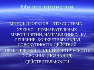 МЕТОД ПРОЕКТОВ – ЭТО СИСТЕМА УЧЕБНО – ПОЗНАВАТЕЛЬНЫХ МЕРОПРИЯТИЙ, НАПРАВЛЕННЫ