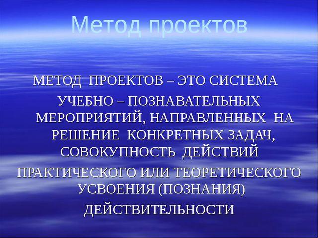 МЕТОД ПРОЕКТОВ – ЭТО СИСТЕМА УЧЕБНО – ПОЗНАВАТЕЛЬНЫХ МЕРОПРИЯТИЙ, НАПРАВЛЕННЫ...