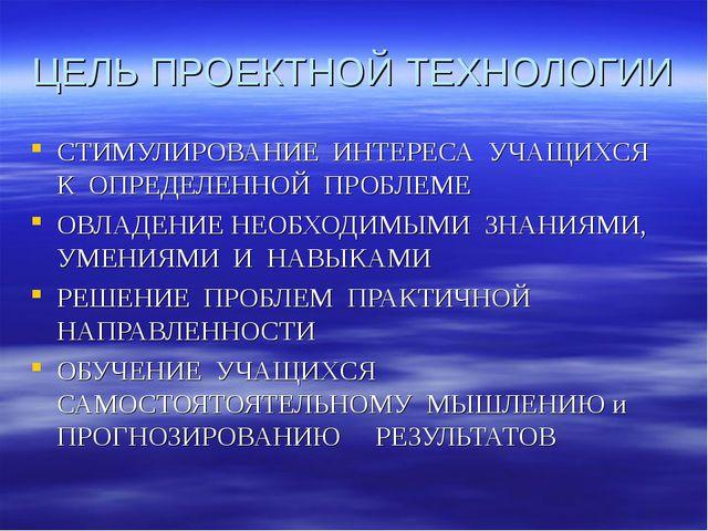 ЦЕЛЬ ПРОЕКТНОЙ ТЕХНОЛОГИИ СТИМУЛИРОВАНИЕ ИНТЕРЕСА УЧАЩИХСЯ К ОПРЕДЕЛЕННОЙ ПРО...