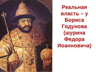 Реальная власть – у Бориса Годунова (шурина Федора Иоанновича)