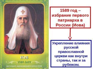 1589 год – избрание первого патриарха в России (Иова) Укрепление влияния русс