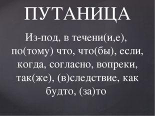 ПУТАНИЦА Из-под, в течени(и,е), по(тому) что, что(бы), если, когда, согласно,