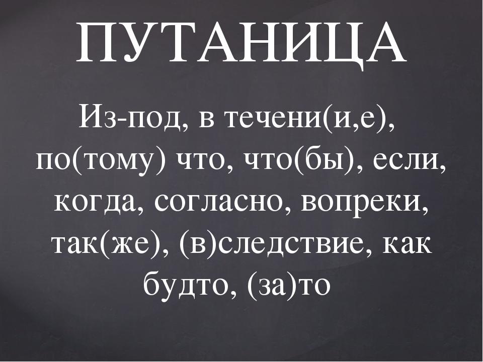 ПУТАНИЦА Из-под, в течени(и,е), по(тому) что, что(бы), если, когда, согласно,...