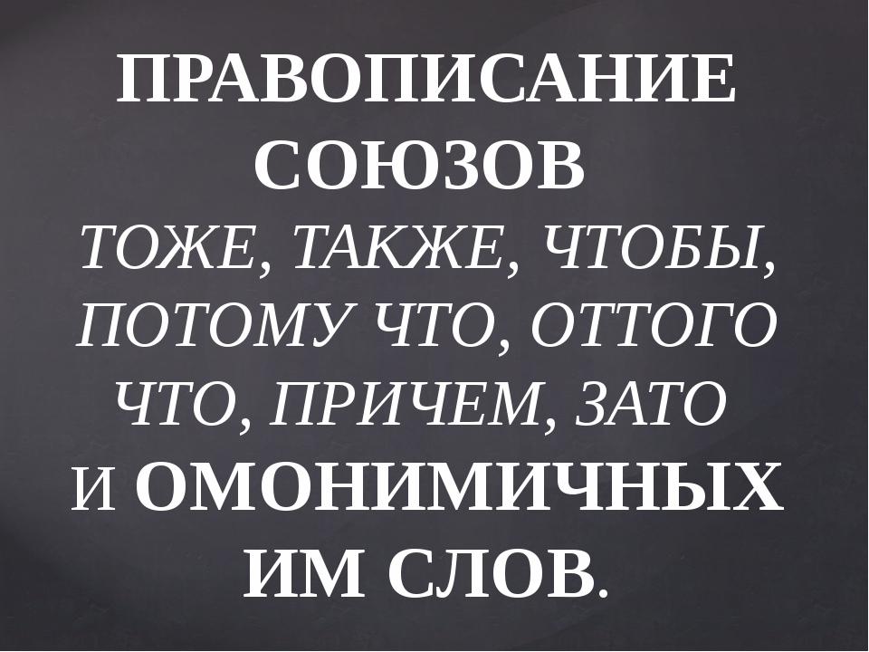 ПРАВОПИСАНИЕ СОЮЗОВ ТОЖЕ, ТАКЖЕ, ЧТОБЫ, ПОТОМУ ЧТО, ОТТОГО ЧТО, ПРИЧЕМ, ЗАТО...