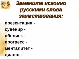 Замените исконно русскими слова заимствования: презентация - сувенир - обелис
