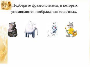 Подберите фразеологизмы, в которых упоминаются изображения животных.