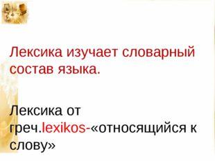 Лексика изучает словарный состав языка. Лексика от греч.lexikos-«относящийся